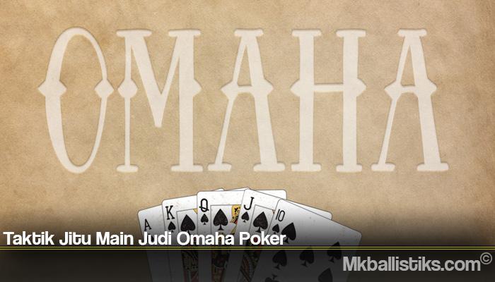 Taktik Jitu Main Judi Omaha Poker